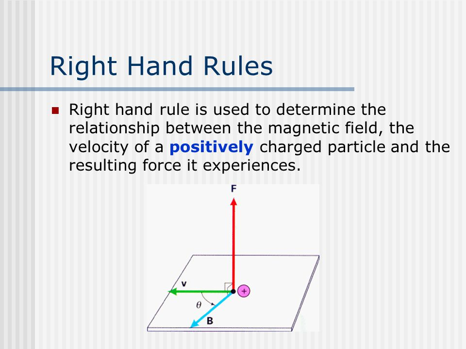 Right Hand Rules Right hand rule is used to determine the relationship between the magnetic field, the velocity of a positively charged particle and the resulting force it experiences.