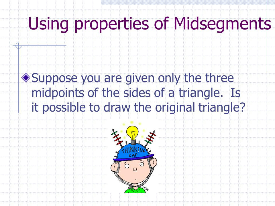 Using properties of Midsegments Suppose you are given only the three midpoints of the sides of a triangle.