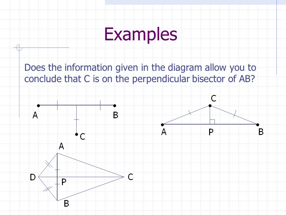 Examples Does the information given in the diagram allow you to conclude that C is on the perpendicular bisector of AB