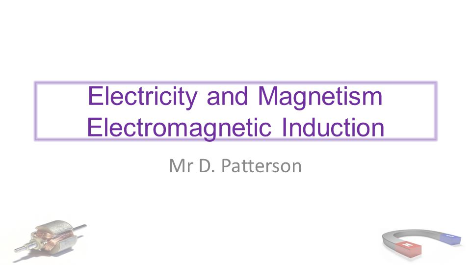 Electricity and Magnetism Electromagnetic Induction Mr D. Patterson
