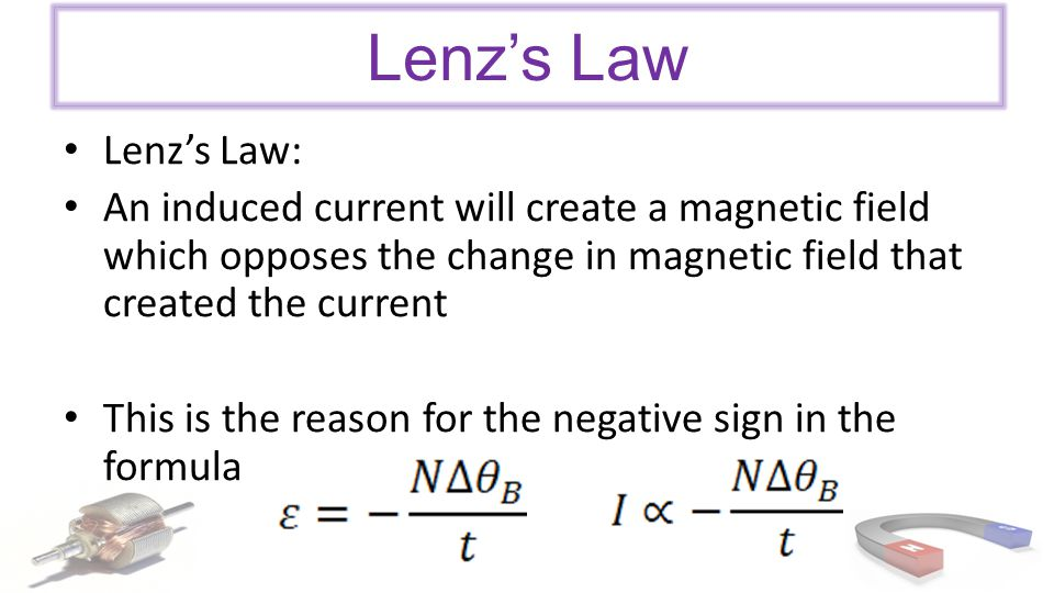 Lenz's Law Lenz's Law: An induced current will create a magnetic field which opposes the change in magnetic field that created the current This is the reason for the negative sign in the formula