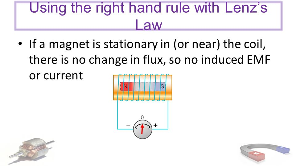 Using the right hand rule with Lenz's Law If a magnet is stationary in (or near) the coil, there is no change in flux, so no induced EMF or current