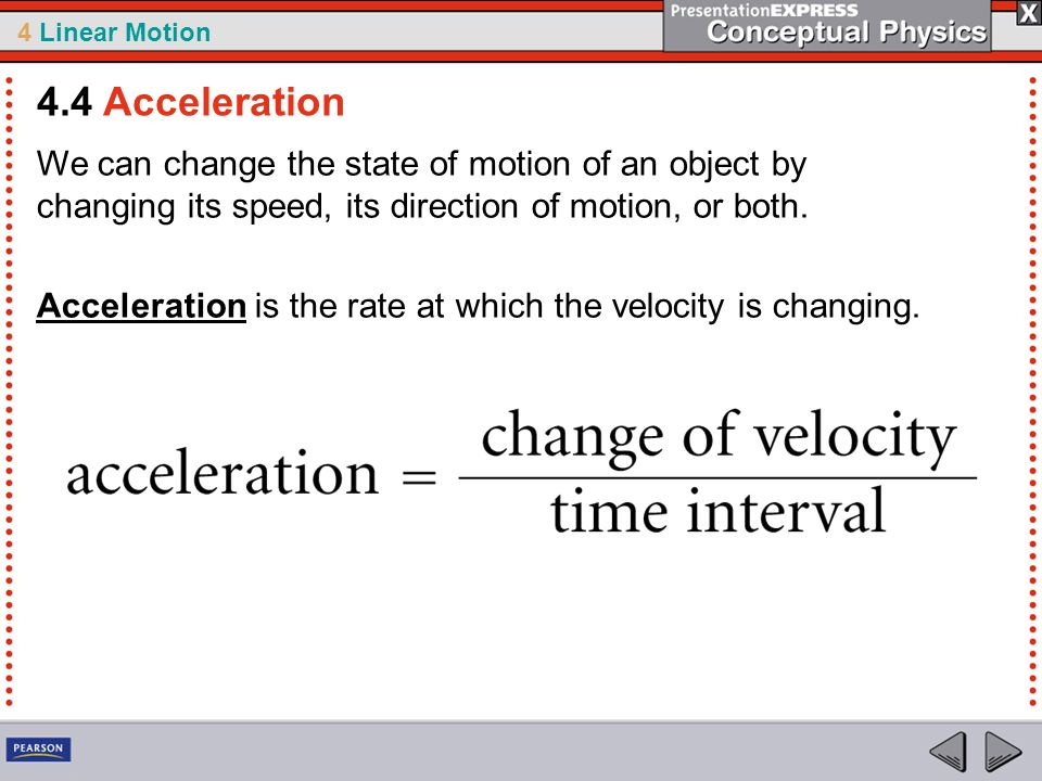 4 Linear Motion We can change the state of motion of an object by changing its speed, its direction of motion, or both.
