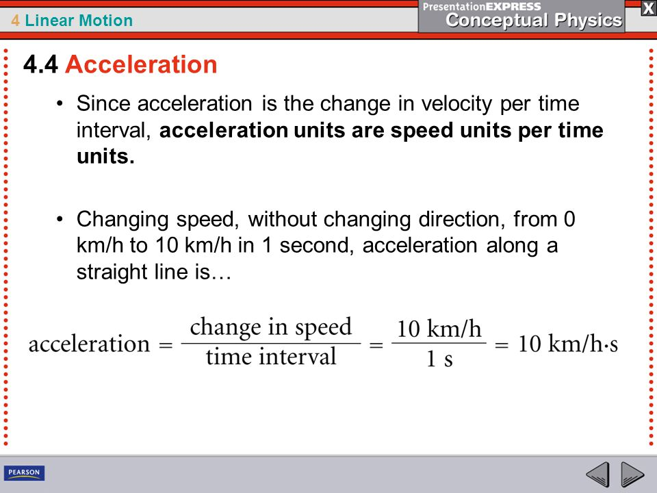 4 Linear Motion Since acceleration is the change in velocity per time interval, acceleration units are speed units per time units.