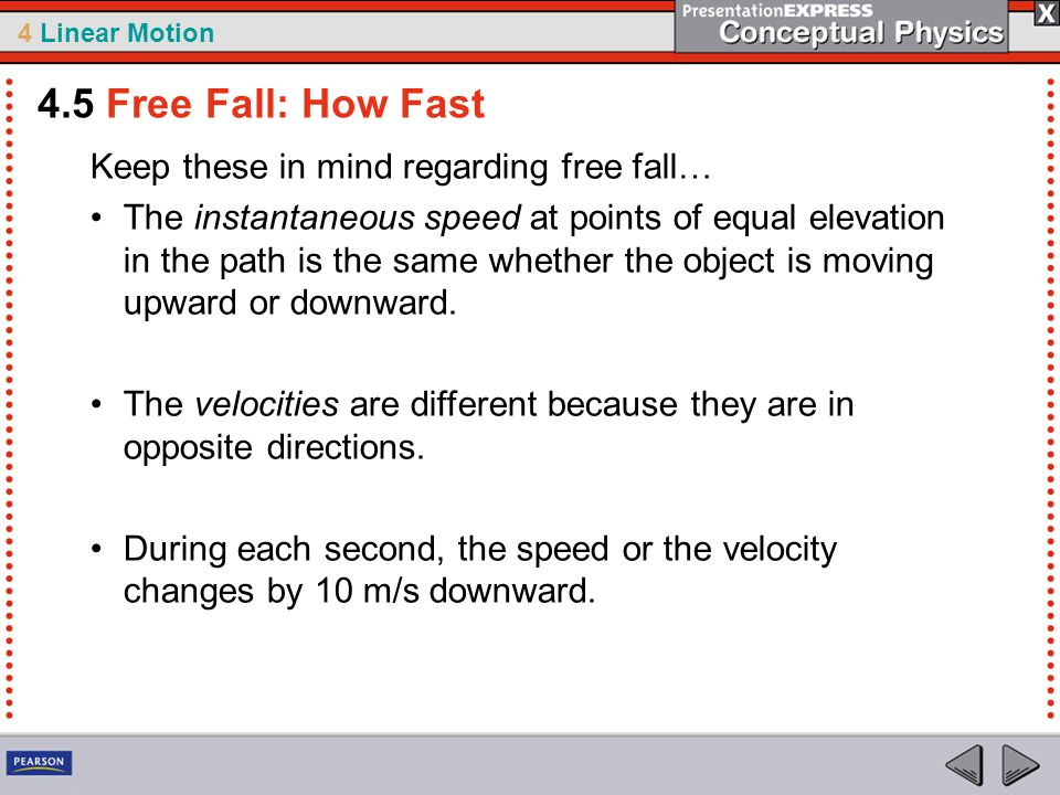 4 Linear Motion Keep these in mind regarding free fall… The instantaneous speed at points of equal elevation in the path is the same whether the object is moving upward or downward.
