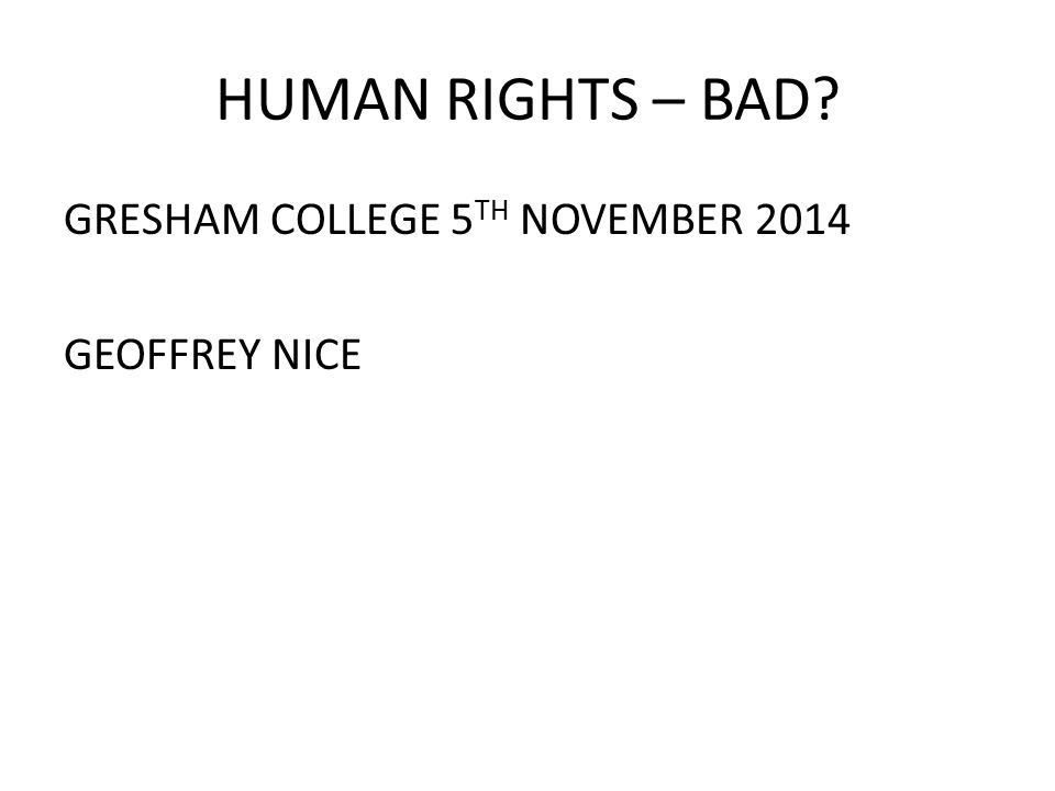 HUMAN RIGHTS – BAD GRESHAM COLLEGE 5 TH NOVEMBER 2014 GEOFFREY NICE