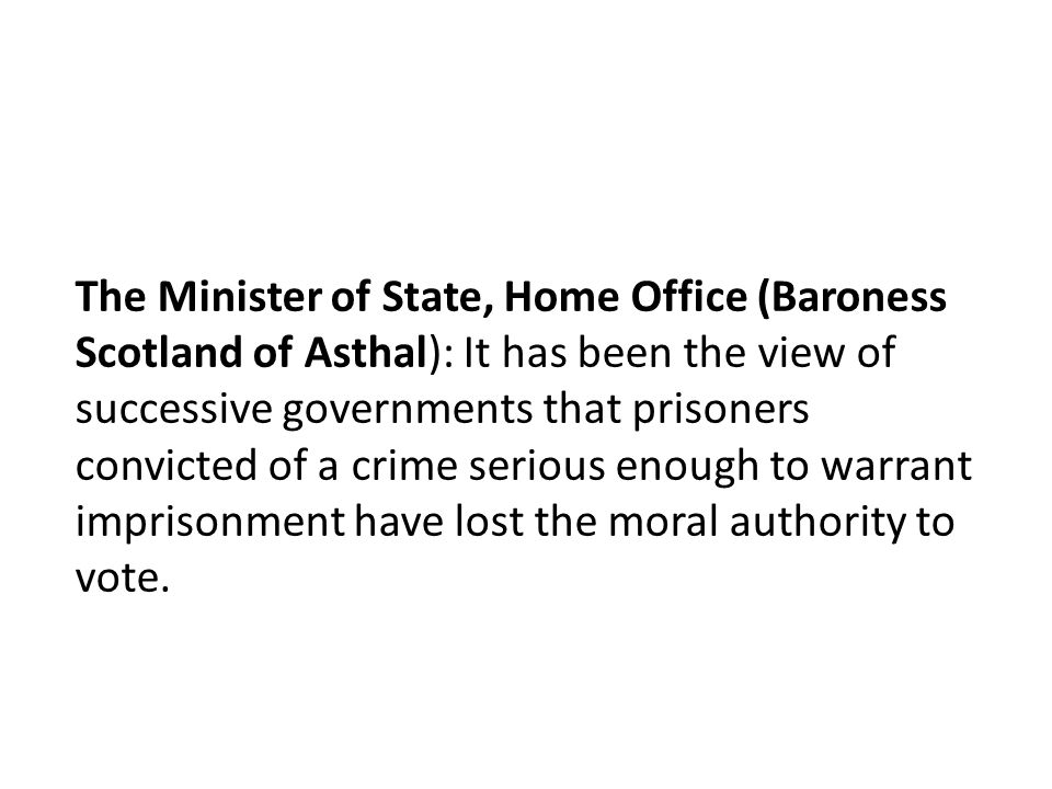 The Minister of State, Home Office (Baroness Scotland of Asthal): It has been the view of successive governments that prisoners convicted of a crime serious enough to warrant imprisonment have lost the moral authority to vote.
