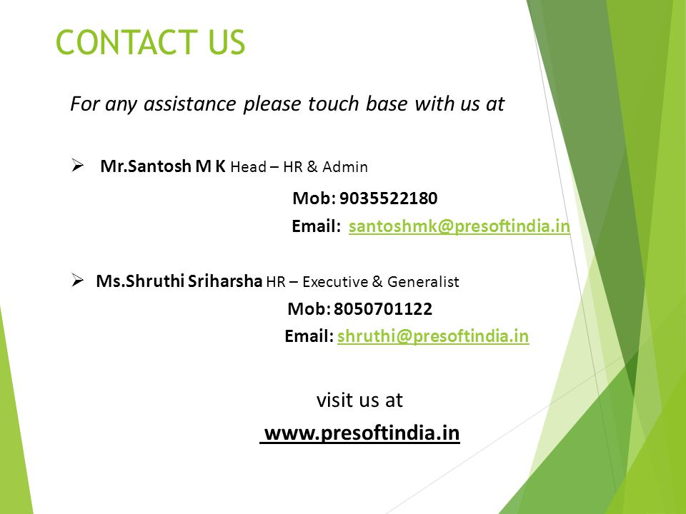 CONTACT US For any assistance please touch base with us at  Mr.Santosh M K Head – HR & Admin Mob:  Ms.Shruthi Sriharsha HR – Executive & Generalist Mob: visit us at