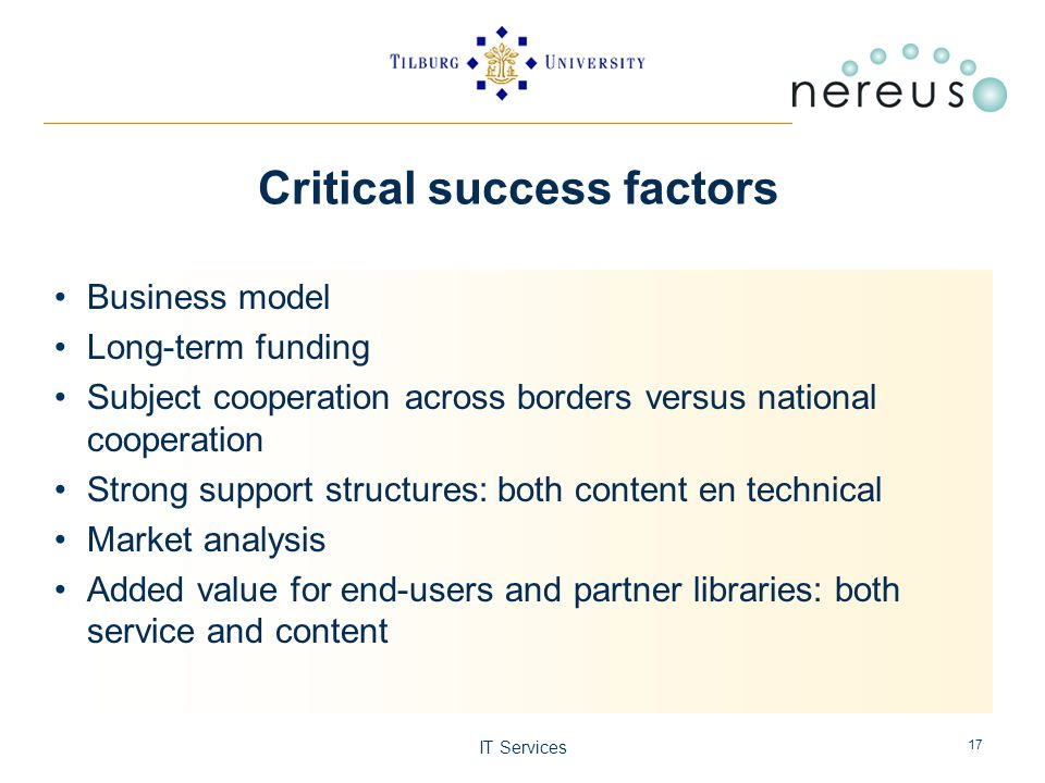 IT Services 17 Critical success factors Business model Long-term funding Subject cooperation across borders versus national cooperation Strong support structures: both content en technical Market analysis Added value for end-users and partner libraries: both service and content