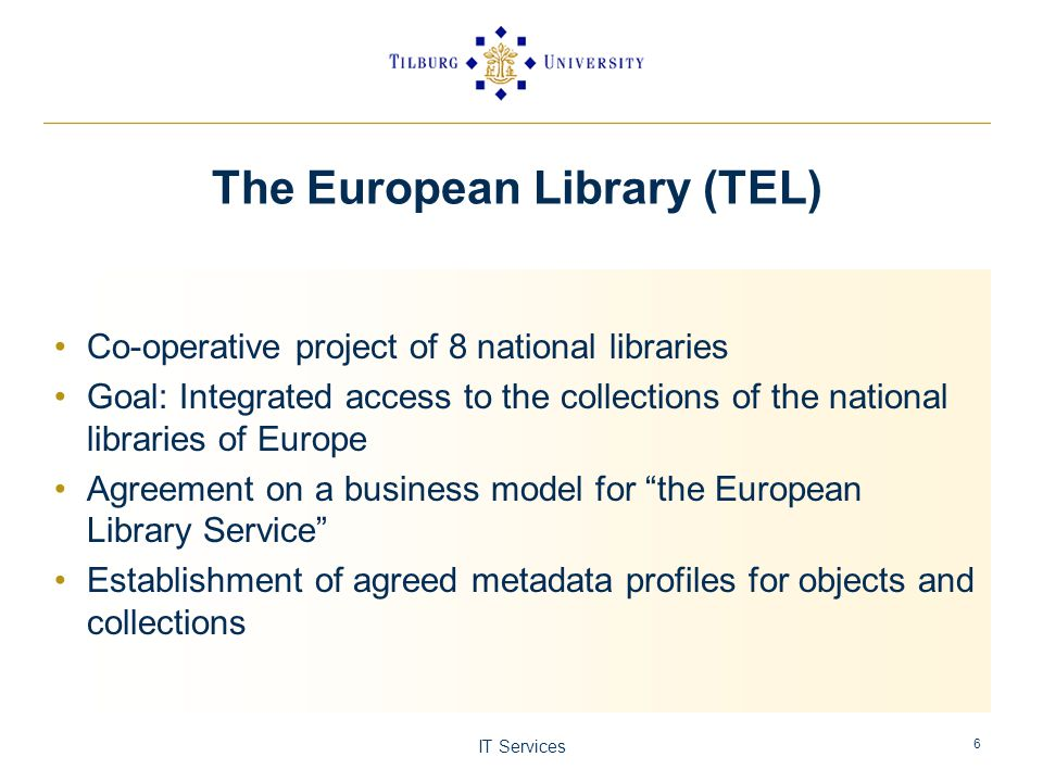 IT Services 6 The European Library (TEL) Co-operative project of 8 national libraries Goal: Integrated access to the collections of the national libraries of Europe Agreement on a business model for the European Library Service Establishment of agreed metadata profiles for objects and collections