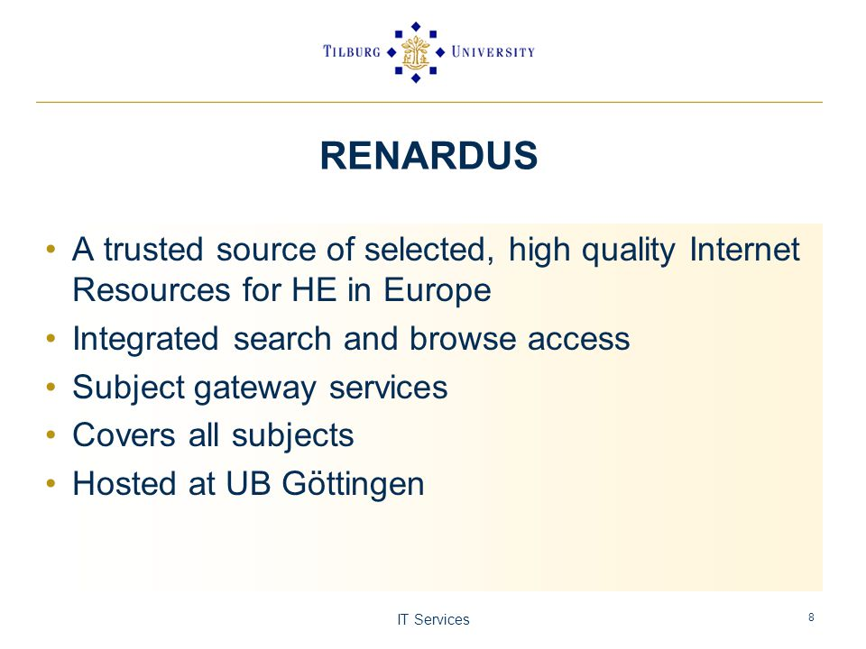 IT Services 8 RENARDUS A trusted source of selected, high quality Internet Resources for HE in Europe Integrated search and browse access Subject gateway services Covers all subjects Hosted at UB Göttingen