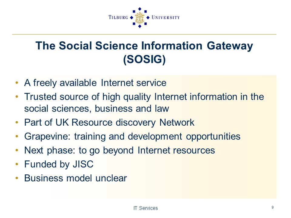 IT Services 9 The Social Science Information Gateway (SOSIG) A freely available Internet service Trusted source of high quality Internet information in the social sciences, business and law Part of UK Resource discovery Network Grapevine: training and development opportunities Next phase: to go beyond Internet resources Funded by JISC Business model unclear