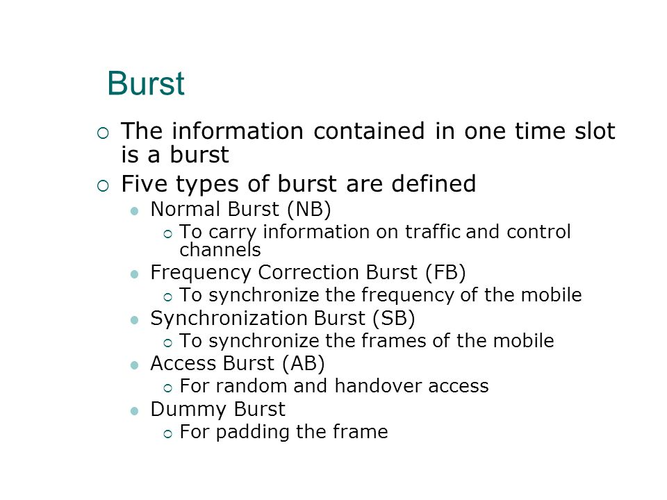 Burst  The information contained in one time slot is a burst  Five types of burst are defined Normal Burst (NB)  To carry information on traffic and control channels Frequency Correction Burst (FB)  To synchronize the frequency of the mobile Synchronization Burst (SB)  To synchronize the frames of the mobile Access Burst (AB)  For random and handover access Dummy Burst  For padding the frame