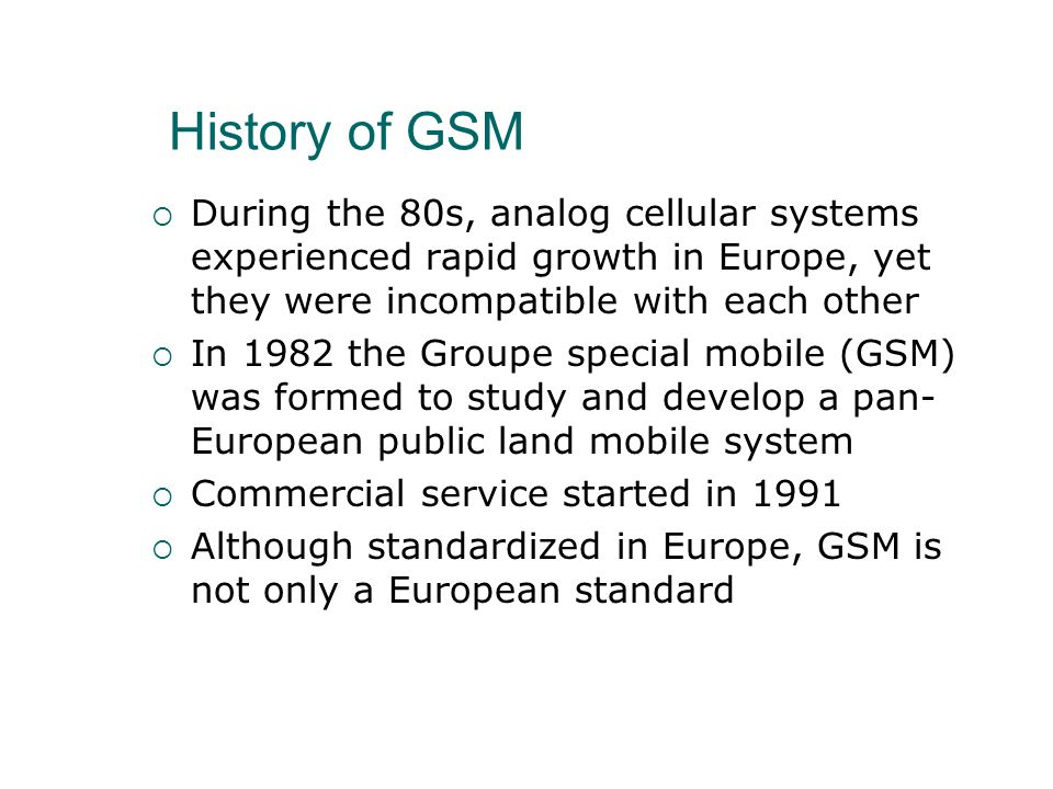 History of GSM  During the 80s, analog cellular systems experienced rapid growth in Europe, yet they were incompatible with each other  In 1982 the Groupe special mobile (GSM) was formed to study and develop a pan- European public land mobile system  Commercial service started in 1991  Although standardized in Europe, GSM is not only a European standard