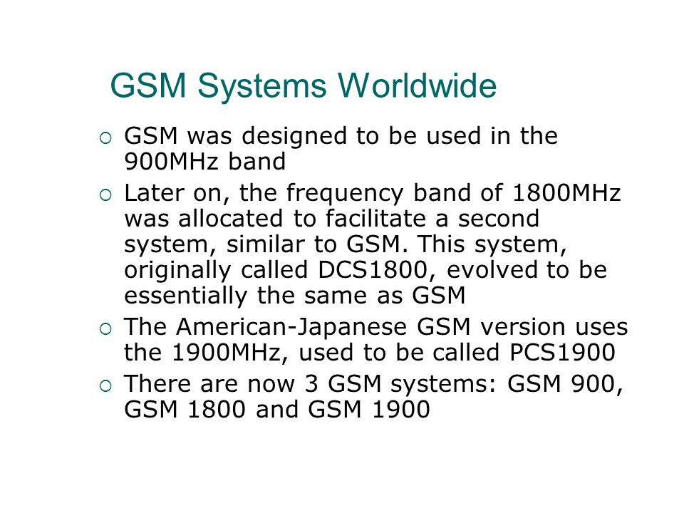 GSM Systems Worldwide  GSM was designed to be used in the 900MHz band  Later on, the frequency band of 1800MHz was allocated to facilitate a second system, similar to GSM.
