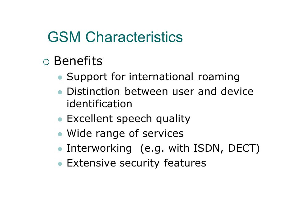 GSM Characteristics  Benefits Support for international roaming Distinction between user and device identification Excellent speech quality Wide range of services Interworking (e.g.