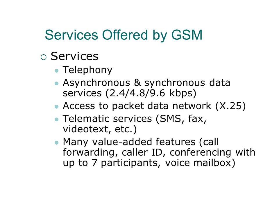 Services Offered by GSM  Services Telephony Asynchronous & synchronous data services (2.4/4.8/9.6 kbps) Access to packet data network (X.25) Telematic services (SMS, fax, videotext, etc.) Many value-added features (call forwarding, caller ID, conferencing with up to 7 participants, voice mailbox)