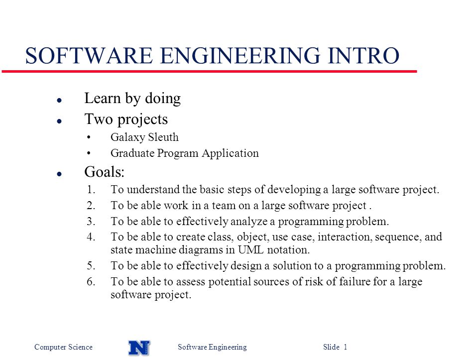 Computer ScienceSoftware Engineering Slide 1 SOFTWARE ENGINEERING INTRO l Learn by doing l Two projects Galaxy Sleuth Graduate Program Application l Goals: 1.To understand the basic steps of developing a large software project.