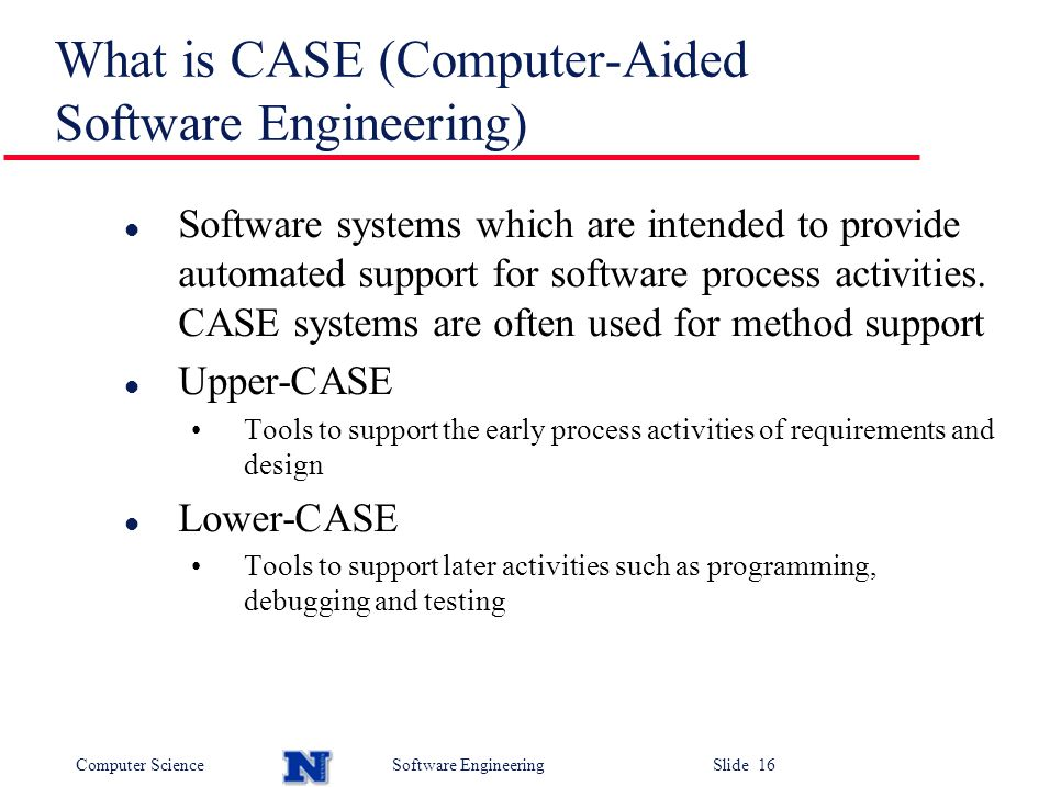 Computer ScienceSoftware Engineering Slide 16 What is CASE (Computer-Aided Software Engineering) l Software systems which are intended to provide automated support for software process activities.