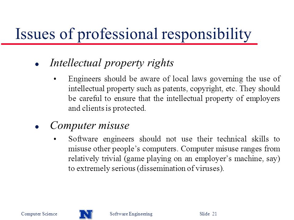 Computer ScienceSoftware Engineering Slide 21 Issues of professional responsibility l Intellectual property rights Engineers should be aware of local laws governing the use of intellectual property such as patents, copyright, etc.