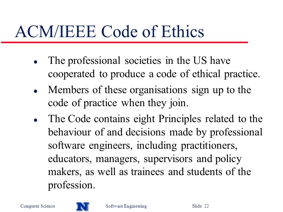 Computer ScienceSoftware Engineering Slide 22 ACM/IEEE Code of Ethics l The professional societies in the US have cooperated to produce a code of ethical practice.
