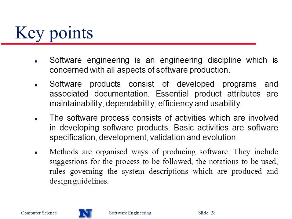 Computer ScienceSoftware Engineering Slide 28 Key points Software engineering is an engineering discipline which is concerned with all aspects of software production.