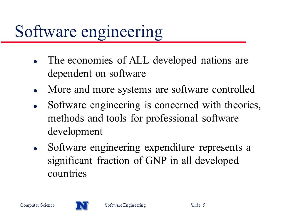 Computer ScienceSoftware Engineering Slide 5 l The economies of ALL developed nations are dependent on software l More and more systems are software controlled l Software engineering is concerned with theories, methods and tools for professional software development l Software engineering expenditure represents a significant fraction of GNP in all developed countries Software engineering