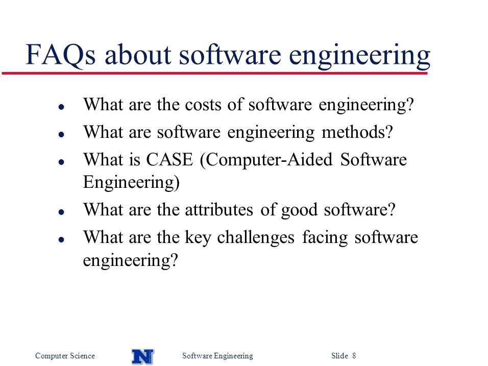 Computer ScienceSoftware Engineering Slide 8 FAQs about software engineering l What are the costs of software engineering.