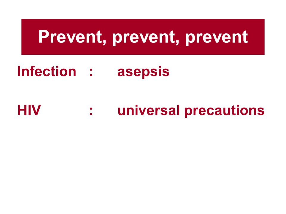 Prevent, prevent, prevent Infection:asepsis HIV:universal precautions