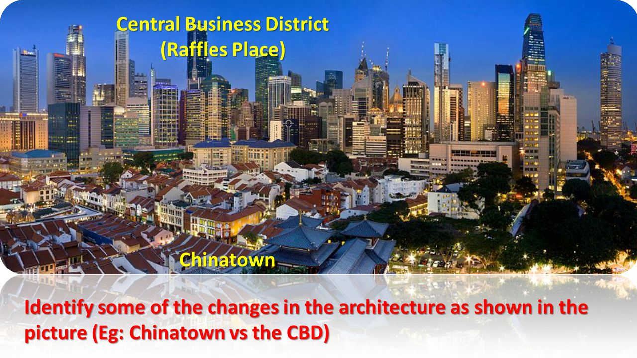 Chinatown Central Business District (Raffles Place) Identify some of the changes in the architecture as shown in the picture (Eg: Chinatown vs the CBD)