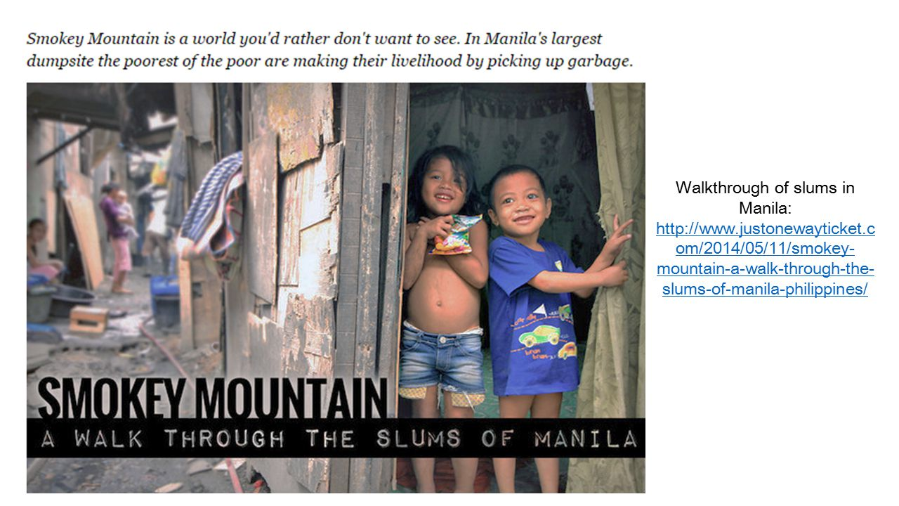 Walkthrough of slums in Manila:   om/2014/05/11/smokey- mountain-a-walk-through-the- slums-of-manila-philippines/