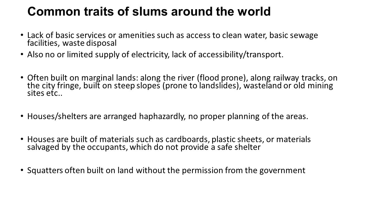 Common traits of slums around the world Lack of basic services or amenities such as access to clean water, basic sewage facilities, waste disposal Also no or limited supply of electricity, lack of accessibility/transport.