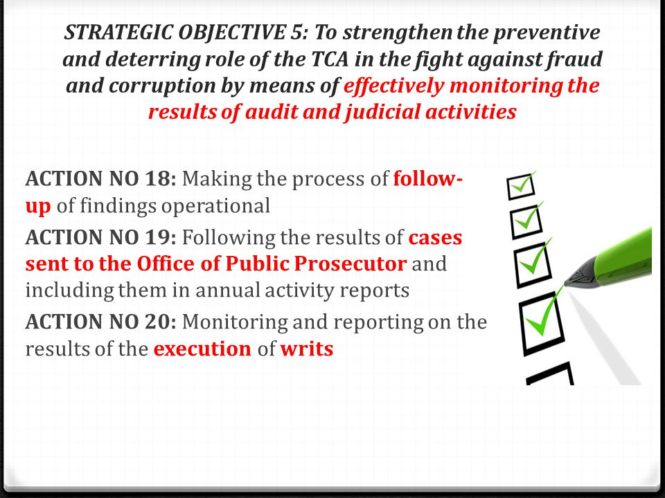 STRATEGIC OBJECTIVE 5: To strengthen the preventive and deterring role of the TCA in the fight against fraud and corruption by means of effectively monitoring the results of audit and judicial activities ACTION NO 18: Making the process of follow- up of findings operational ACTION NO 19: Following the results of cases sent to the Office of Public Prosecutor and including them in annual activity reports ACTION NO 20: Monitoring and reporting on the results of the execution of writs