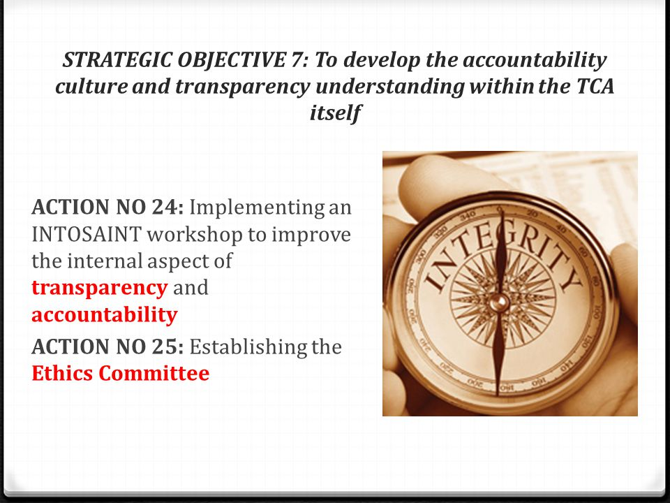 STRATEGIC OBJECTIVE 7: To develop the accountability culture and transparency understanding within the TCA itself ACTION NO 24: Implementing an INTOSAINT workshop to improve the internal aspect of transparency and accountability ACTION NO 25: Establishing the Ethics Committee