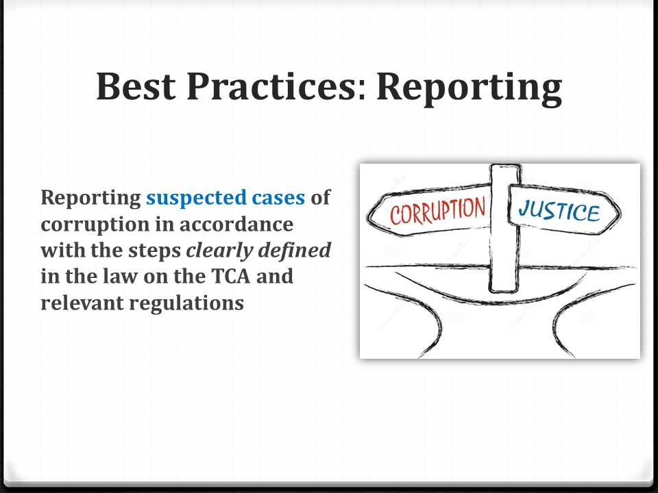 Best Practices : Reporting Reporting suspected cases of corruption in accordance with the steps clearly defined in the law on the TCA and relevant regulations
