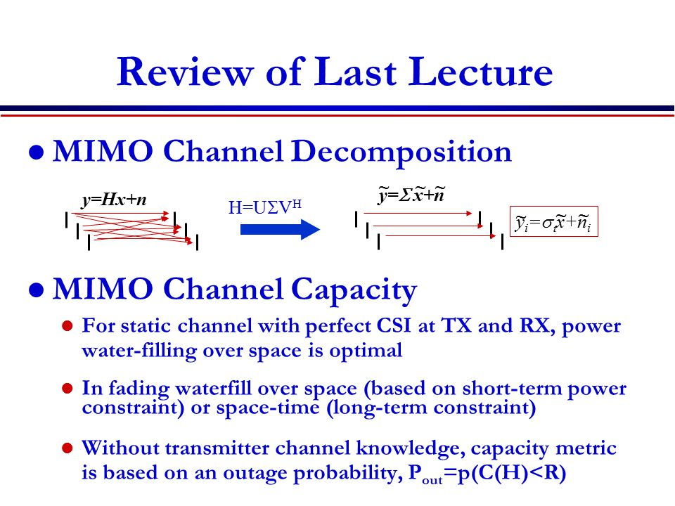Review of Last Lecture MIMO Channel Decomposition MIMO Channel Capacity For static channel with perfect CSI at TX and RX, power water-filling over space is optimal In fading waterfill over space (based on short-term power constraint) or space-time (long-term constraint) Without transmitter channel knowledge, capacity metric is based on an outage probability, P out =p(C(H)<R) H=U  V H y=Hx+n y=  x+n ~~ y i =   x+n i ~ ~~ ~