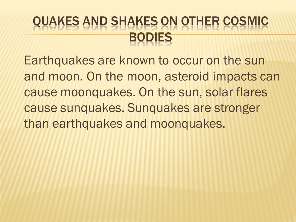 Earthquakes are known to occur on the sun and moon.