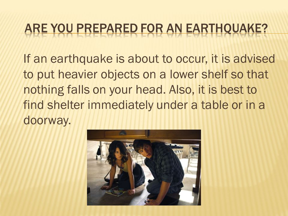 If an earthquake is about to occur, it is advised to put heavier objects on a lower shelf so that nothing falls on your head.
