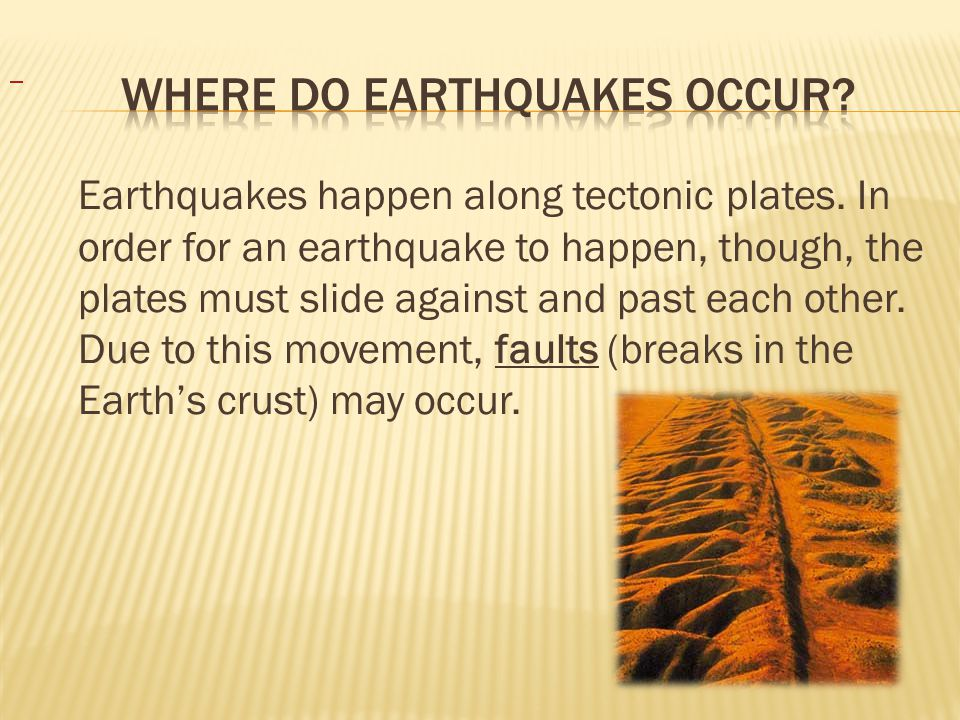 Earthquakes happen along tectonic plates.