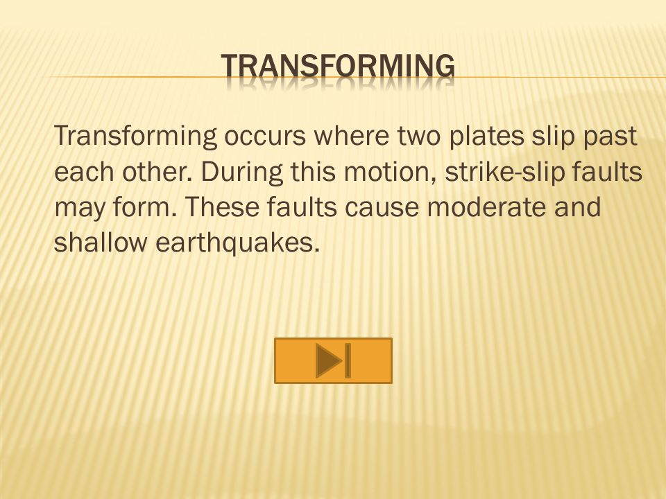 Transforming occurs where two plates slip past each other.