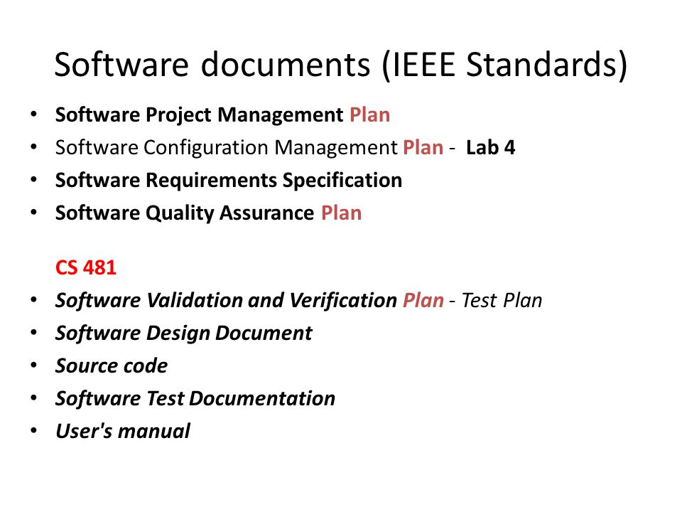 Software documents (IEEE Standards) Software Project Management Plan Software Configuration Management Plan - Lab 4 Software Requirements Specification Software Quality Assurance Plan CS 481 Software Validation and Verification Plan - Test Plan Software Design Document Source code Software Test Documentation User s manual