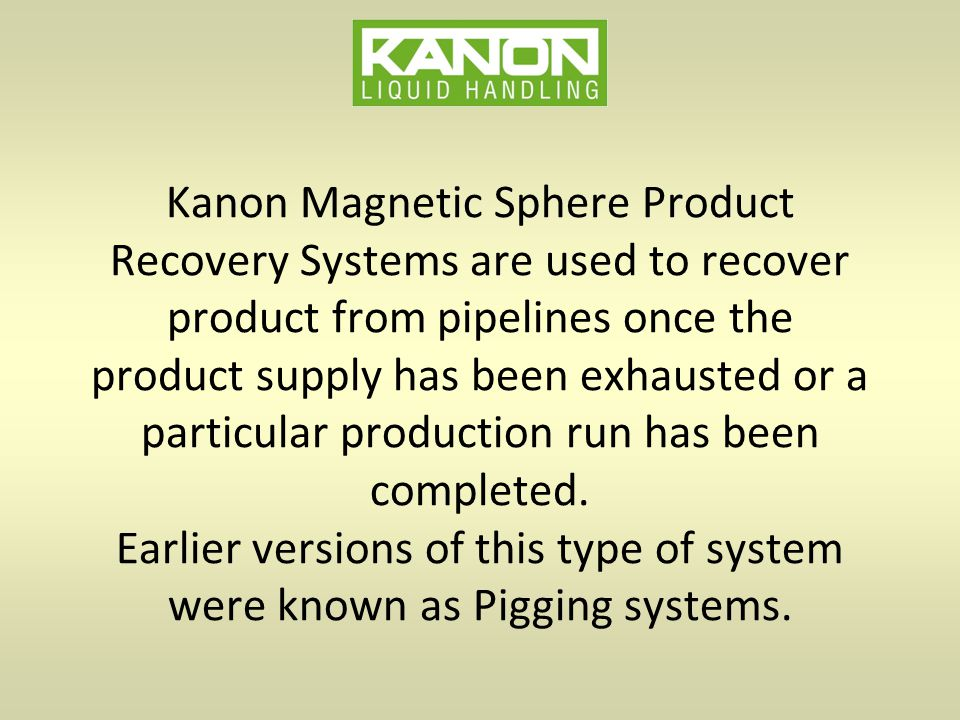 Kanon Magnetic Sphere Product Recovery Systems are used to recover product from pipelines once the product supply has been exhausted or a particular production run has been completed.
