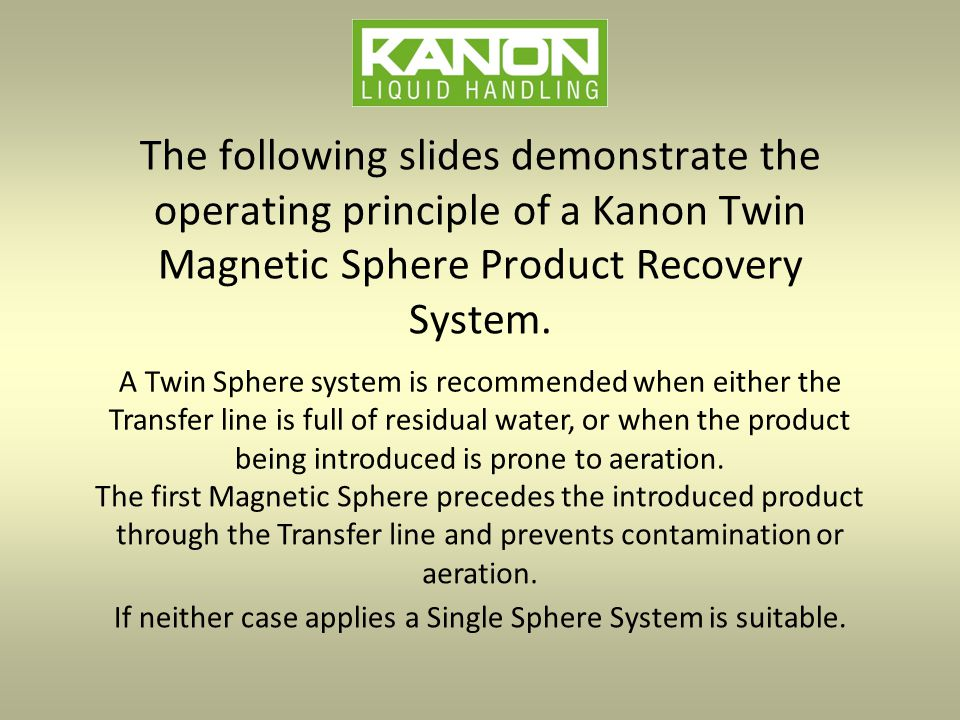 The following slides demonstrate the operating principle of a Kanon Twin Magnetic Sphere Product Recovery System.