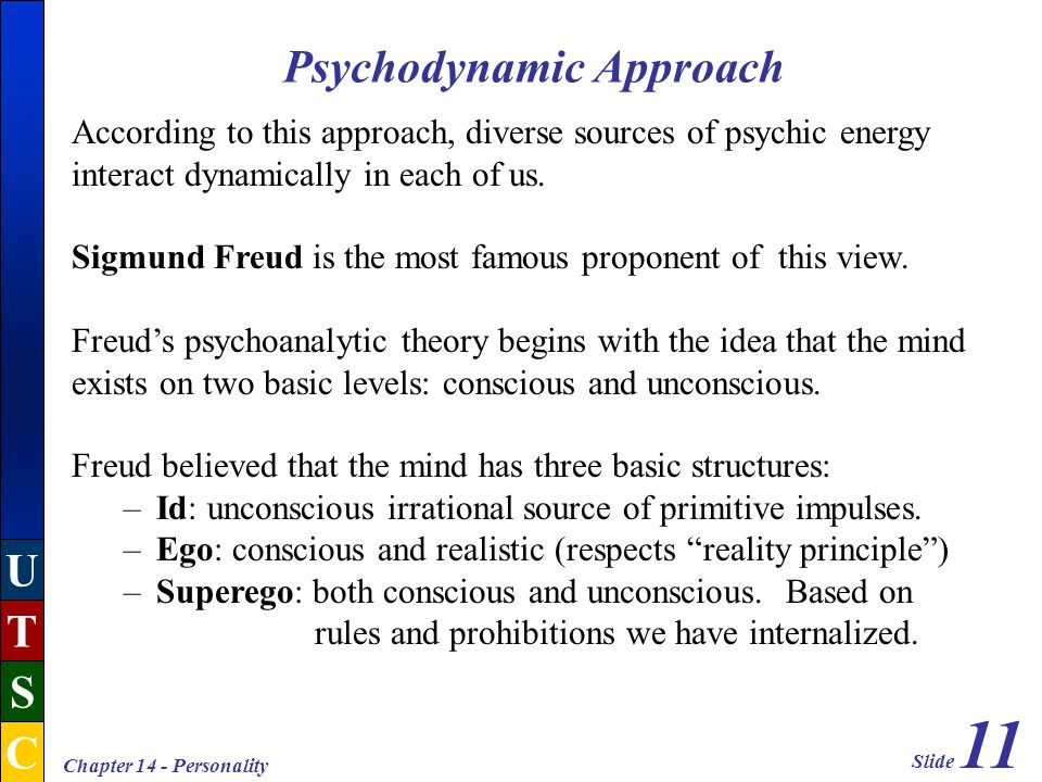 Slide 11 U T S C Chapter 14 - Personality Psychodynamic Approach According to this approach, diverse sources of psychic energy interact dynamically in each of us.