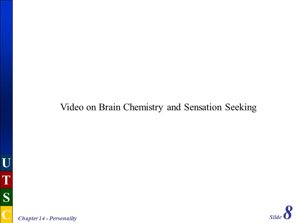 Slide 8 U T S C Chapter 14 - Personality Video on Brain Chemistry and Sensation Seeking