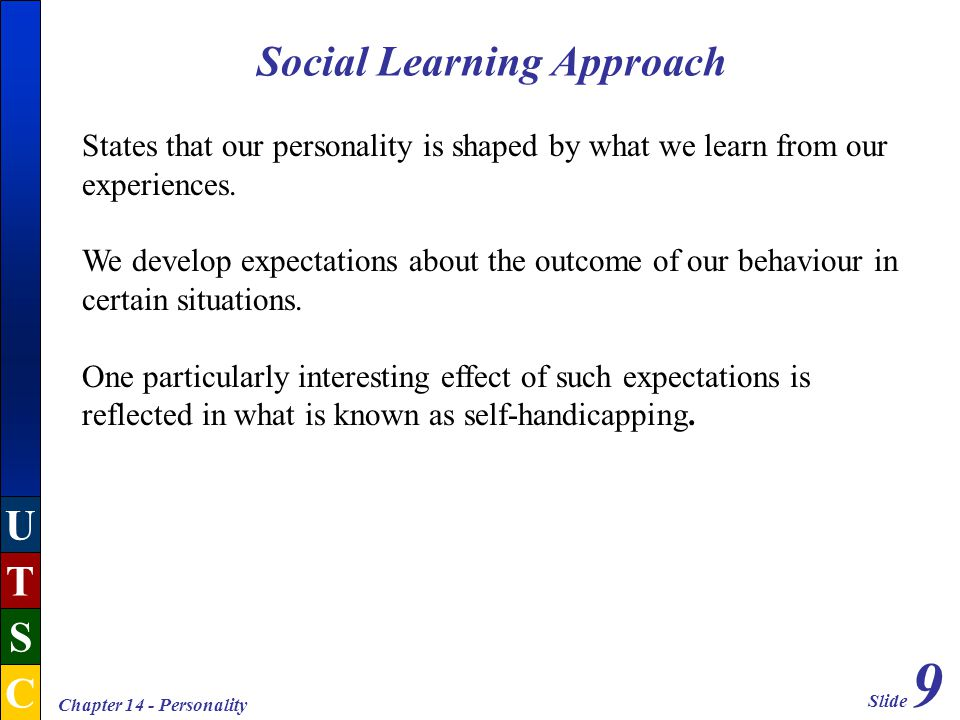 Slide 9 U T S C Chapter 14 - Personality Social Learning Approach States that our personality is shaped by what we learn from our experiences.