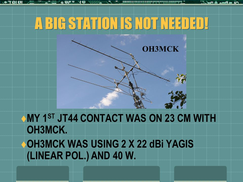 A BIG STATION IS NOT NEEDED.  MY 1 ST JT44 CONTACT WAS ON 23 CM WITH OH3MCK.