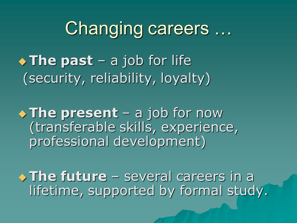 Changing careers …  The past – a job for life (security, reliability, loyalty) (security, reliability, loyalty)  The present – a job for now (transferable skills, experience, professional development)  The future – several careers in a lifetime, supported by formal study.