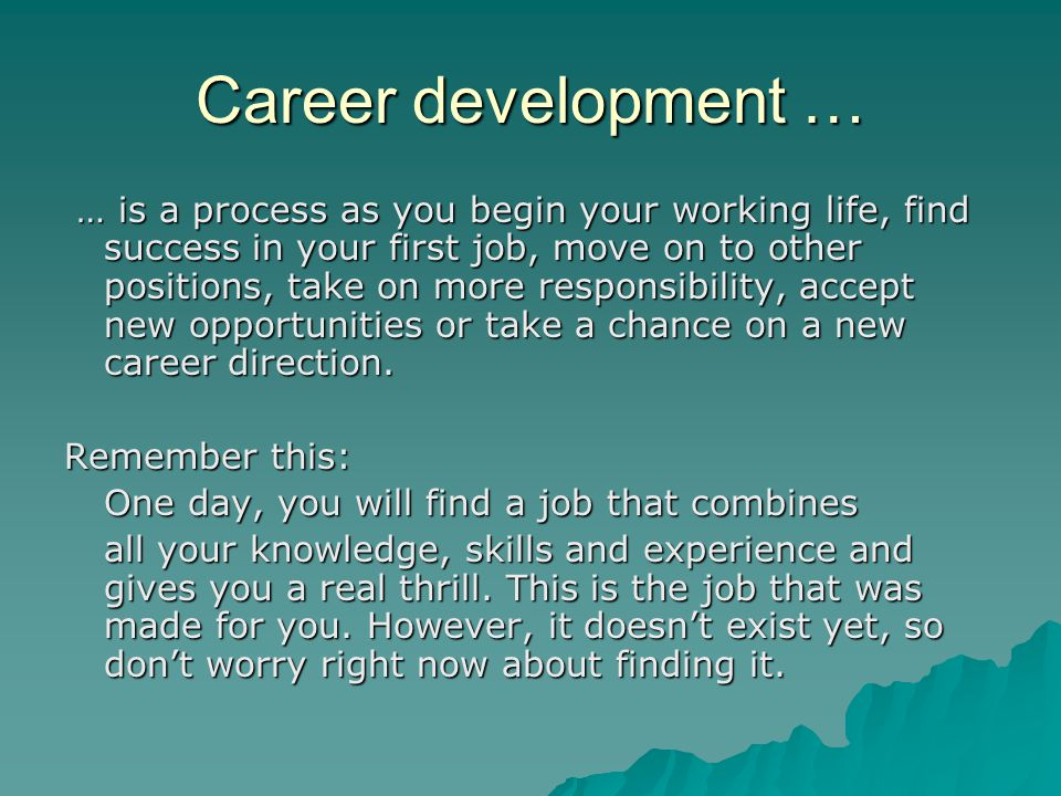 Career development … … is a process as you begin your working life, find success in your first job, move on to other positions, take on more responsibility, accept new opportunities or take a chance on a new career direction.