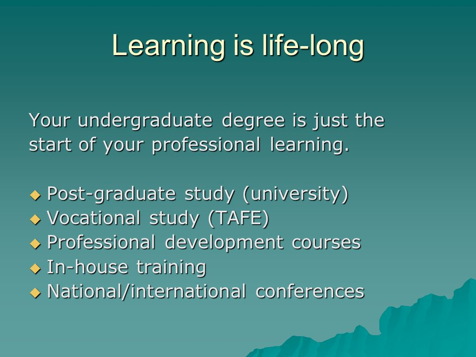Learning is life-long Your undergraduate degree is just the start of your professional learning.